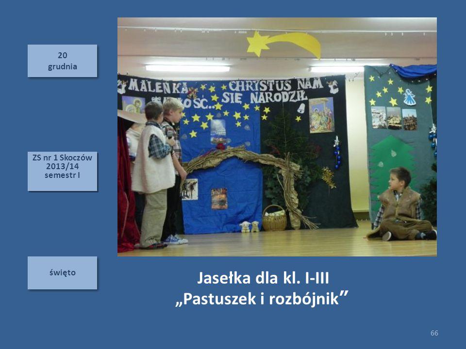 20 grudnia 20 grudnia święto 66 ZS nr 1 Skoczów 2013/14 semestr I ZS nr 1 Skoczów 2013/14 semestr I Jasełka dla kl.