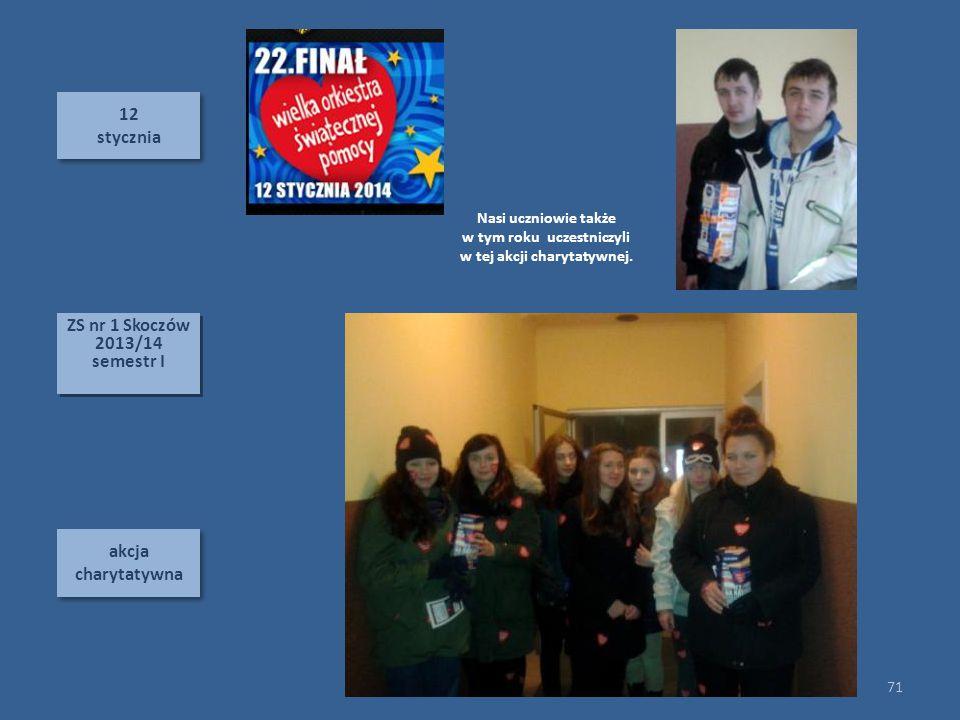 12 stycznia 12 stycznia akcja charytatywna 71 ZS nr 1 Skoczów 2013/14 semestr I ZS nr 1 Skoczów 2013/14 semestr I Nasi uczniowie także w tym roku uczestniczyli w tej akcji charytatywnej.