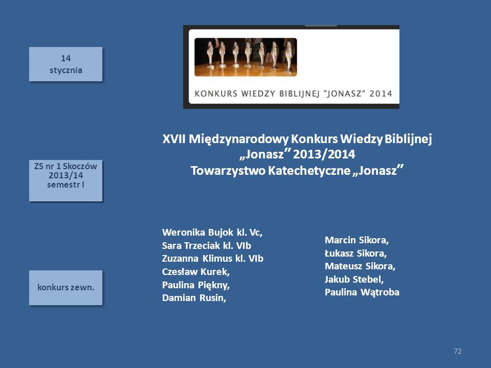 14 stycznia 14 stycznia konkurs zewn. 72 ZS nr 1 Skoczów 2013/14 semestr I ZS nr 1 Skoczów 2013/14 semestr I XVII Międzynarodowy Konkurs Wiedzy Biblij