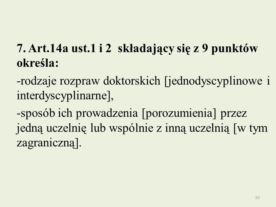 7. Art.14a ust.1 i 2 składający się z 9 punktów określa: -rodzaje rozpraw doktorskich [jednodyscyplinowe i interdyscyplinarne], -sposób ich prowadzeni