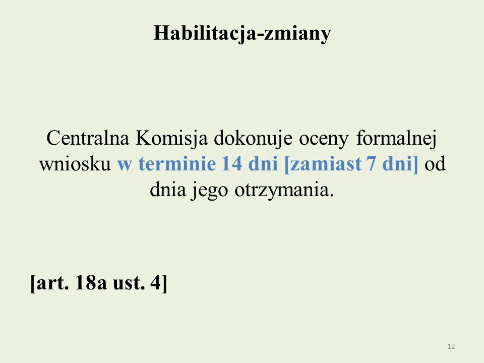 Habilitacja-zmiany Centralna Komisja dokonuje oceny formalnej wniosku w terminie 14 dni [zamiast 7 dni] od dnia jego otrzymania. [art. 18a ust. 4] 12