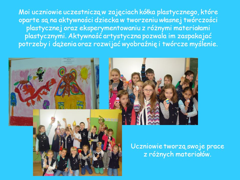 Prace wykonane przez moich uczniów na zajęciach kółka plastycznego zostały docenione w wielu ogólnopolskich, wojewódzkich i międzyszkolnych konkursach.