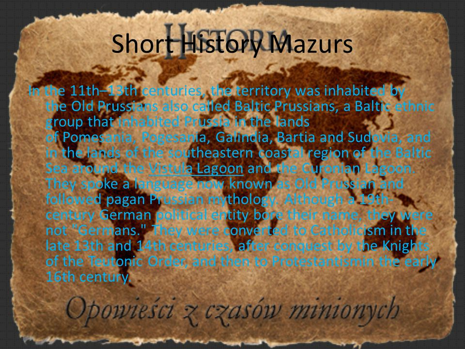 Short History Mazurs In the 11th–13th centuries, the territory was inhabited by the Old Prussians also called Baltic Prussians, a Baltic ethnic group that inhabited Prussia in the lands of Pomesania, Pogesania, Galindia, Bartia and Sudovia, and in the lands of the southeastern coastal region of the Baltic Sea around the Vistula Lagoon and the Curonian Lagoon.