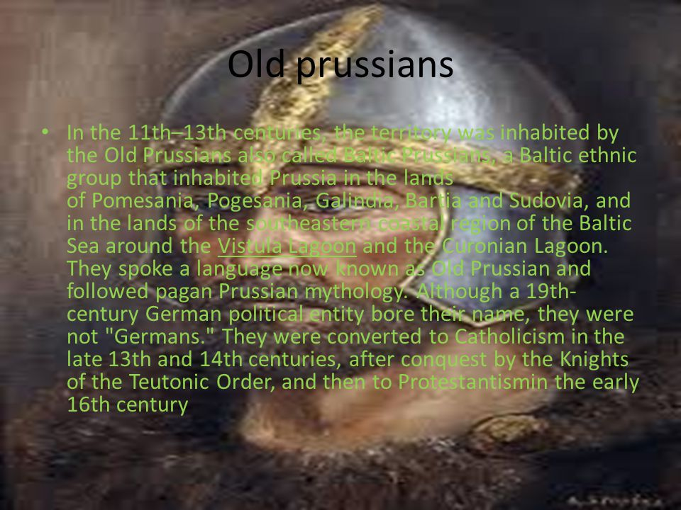 Old prussians In the 11th–13th centuries, the territory was inhabited by the Old Prussians also called Baltic Prussians, a Baltic ethnic group that inhabited Prussia in the lands of Pomesania, Pogesania, Galindia, Bartia and Sudovia, and in the lands of the southeastern coastal region of the Baltic Sea around the Vistula Lagoon and the Curonian Lagoon.
