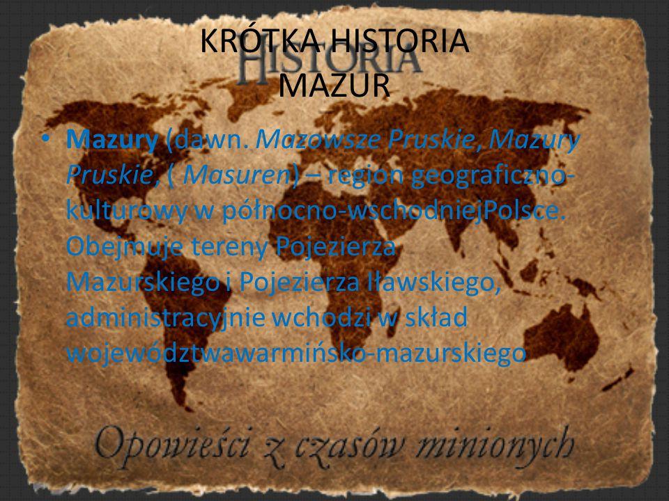 KRÓTKA HISTORIA MAZUR Mazury (dawn. Mazowsze Pruskie, Mazury Pruskie, ( Masuren) – region geograficzno- kulturowy w północno-wschodniejPolsce. Obejmuj