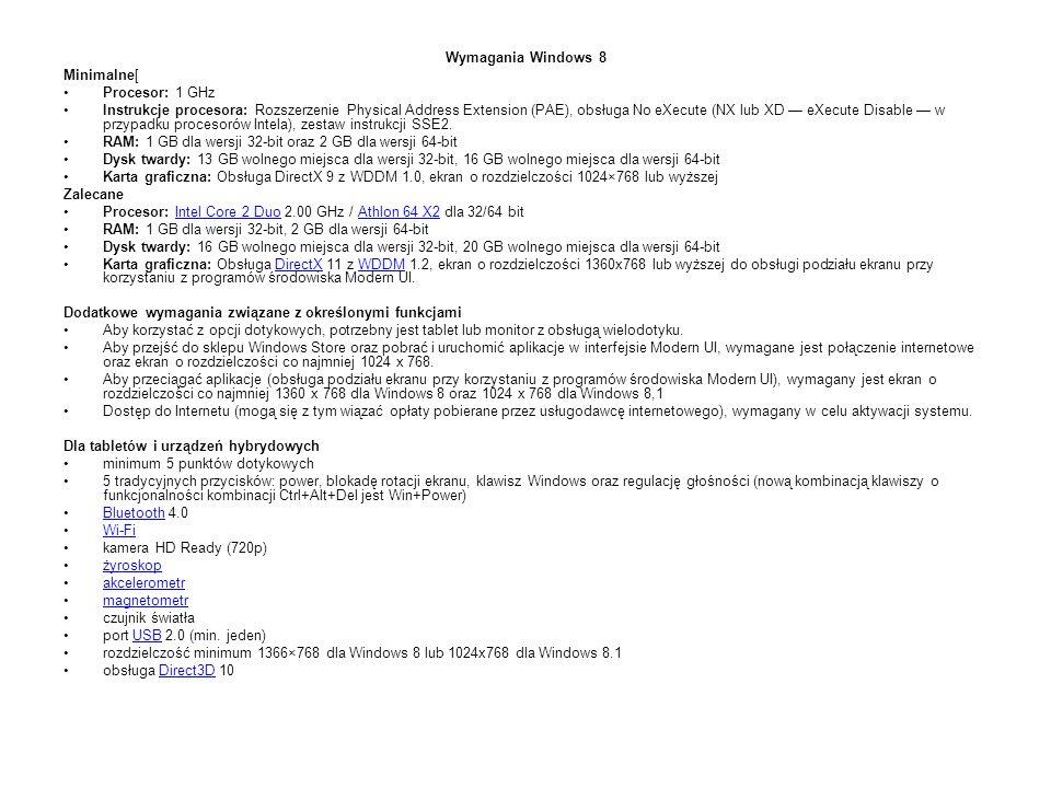 Wymagania Windows 8 Minimalne[ Procesor: 1 GHz Instrukcje procesora: Rozszerzenie Physical Address Extension (PAE), obsługa No eXecute (NX lub XD — eXecute Disable — w przypadku procesorów Intela), zestaw instrukcji SSE2.