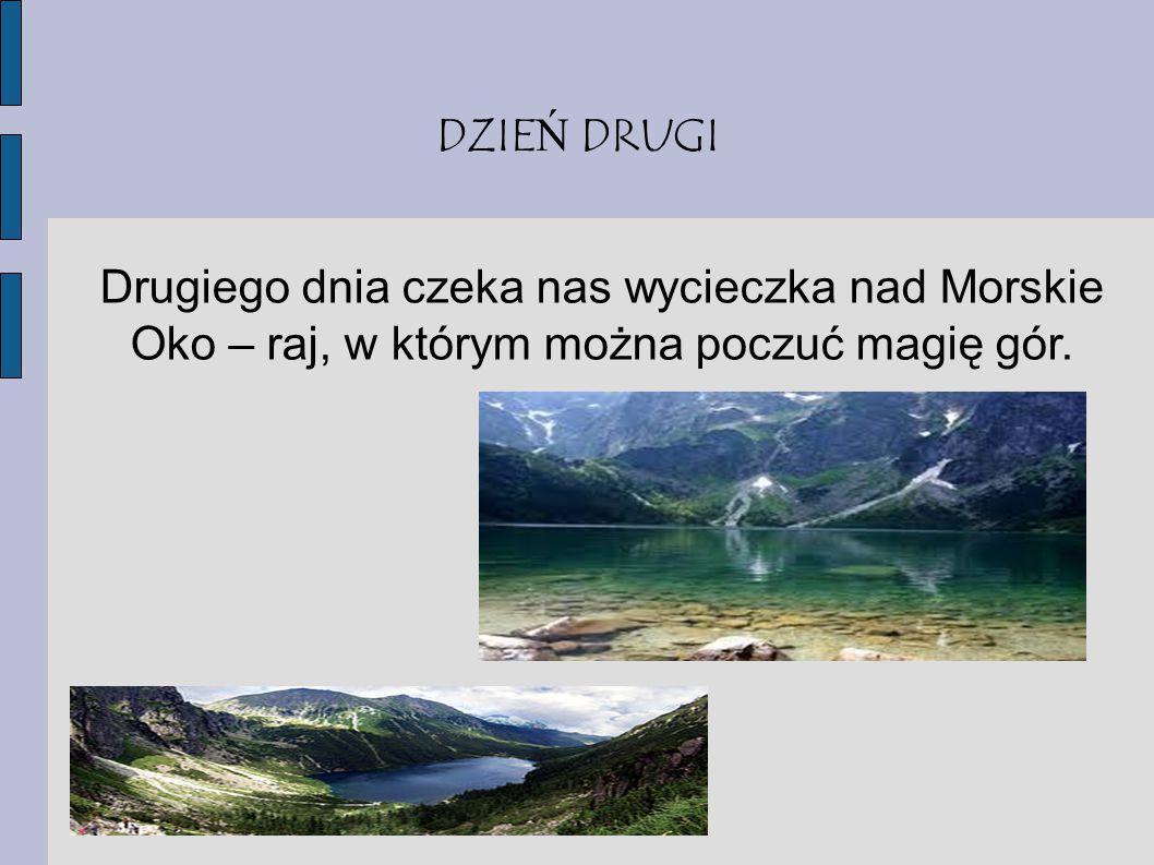 DZIE Ń DRUGI Drugiego dnia czeka nas wycieczka nad Morskie Oko – raj, w którym można poczuć magię gór.