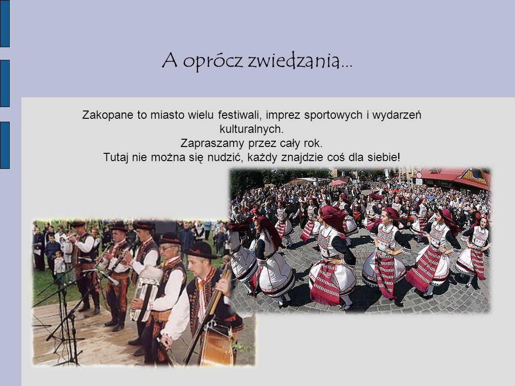 A oprócz zwiedzania … Zakopane to miasto wielu festiwali, imprez sportowych i wydarzeń kulturalnych. Zapraszamy przez cały rok. Tutaj nie można się nu