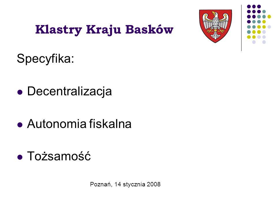 Klastry Kraju Basków Specyfika: Decentralizacja Autonomia fiskalna Tożsamość Poznań, 14 stycznia 2008