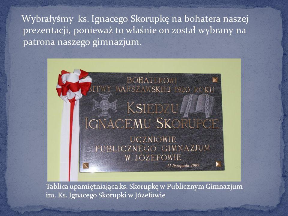 Wybrałyśmy ks. Ignacego Skorupkę na bohatera naszej prezentacji, ponieważ to właśnie on został wybrany na patrona naszego gimnazjum. Tablica upamiętni