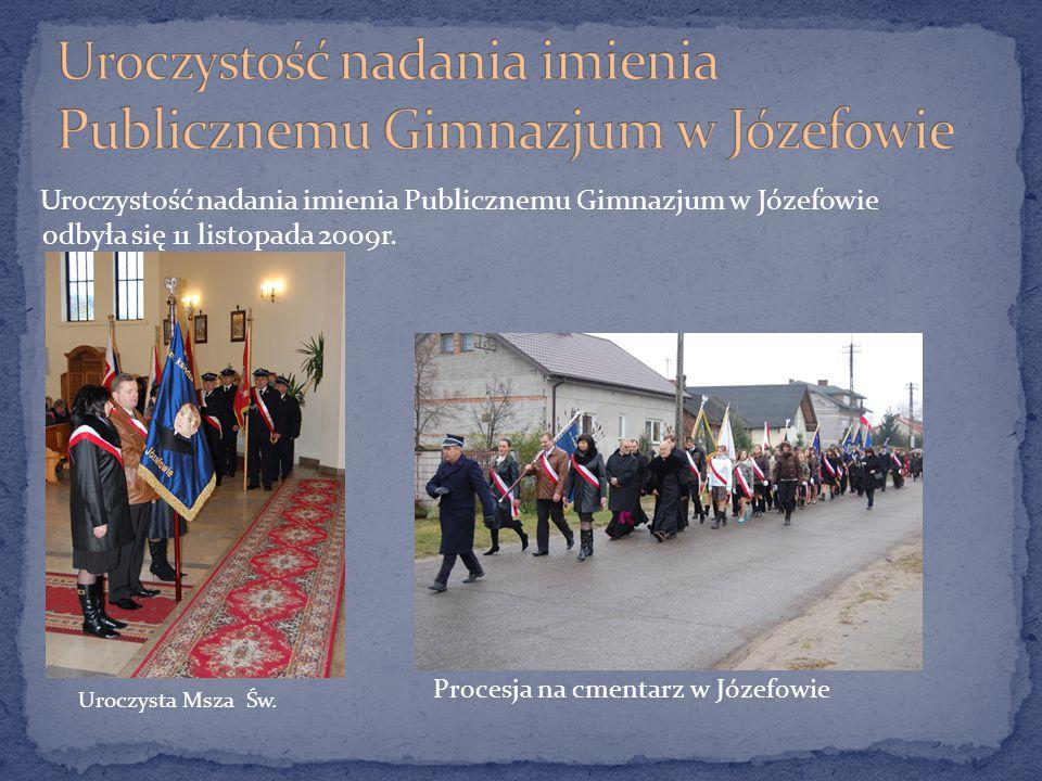 Uroczystość nadania imienia Publicznemu Gimnazjum w Józefowie odbyła się 11 listopada 2009r. Uroczysta Msza Św. Procesja na cmentarz w Józefowie