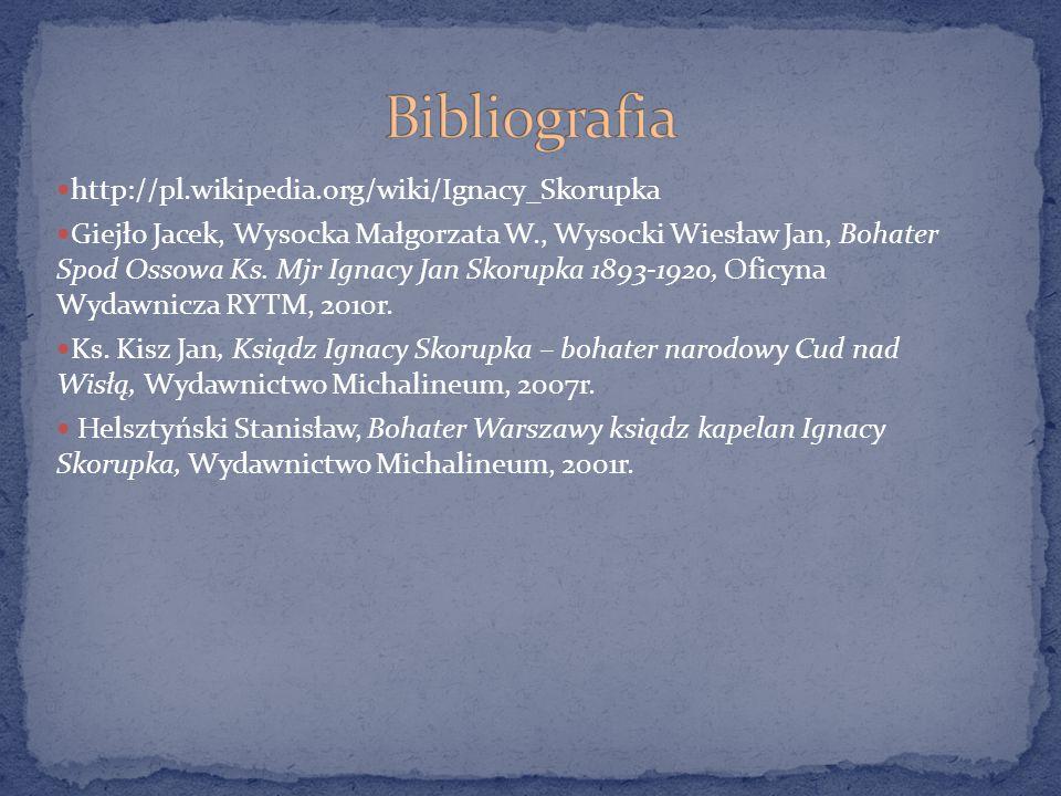 http://pl.wikipedia.org/wiki/Ignacy_Skorupka Giejło Jacek, Wysocka Małgorzata W., Wysocki Wiesław Jan, Bohater Spod Ossowa Ks. Mjr Ignacy Jan Skorupka