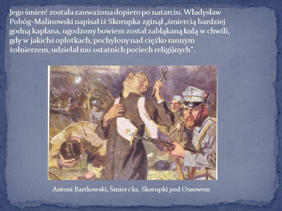 """Jego śmierć została zauważona dopiero po natarciu. Władysław Pobóg-Malinowski napisał iż Skorupka zginął """"śmiercią bardziej godną kapłana, ugodzony bo"""