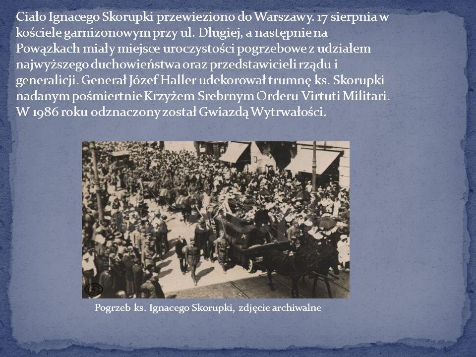 Ciało Ignacego Skorupki przewieziono do Warszawy. 17 sierpnia w kościele garnizonowym przy ul. Długiej, a następnie na Powązkach miały miejsce uroczys