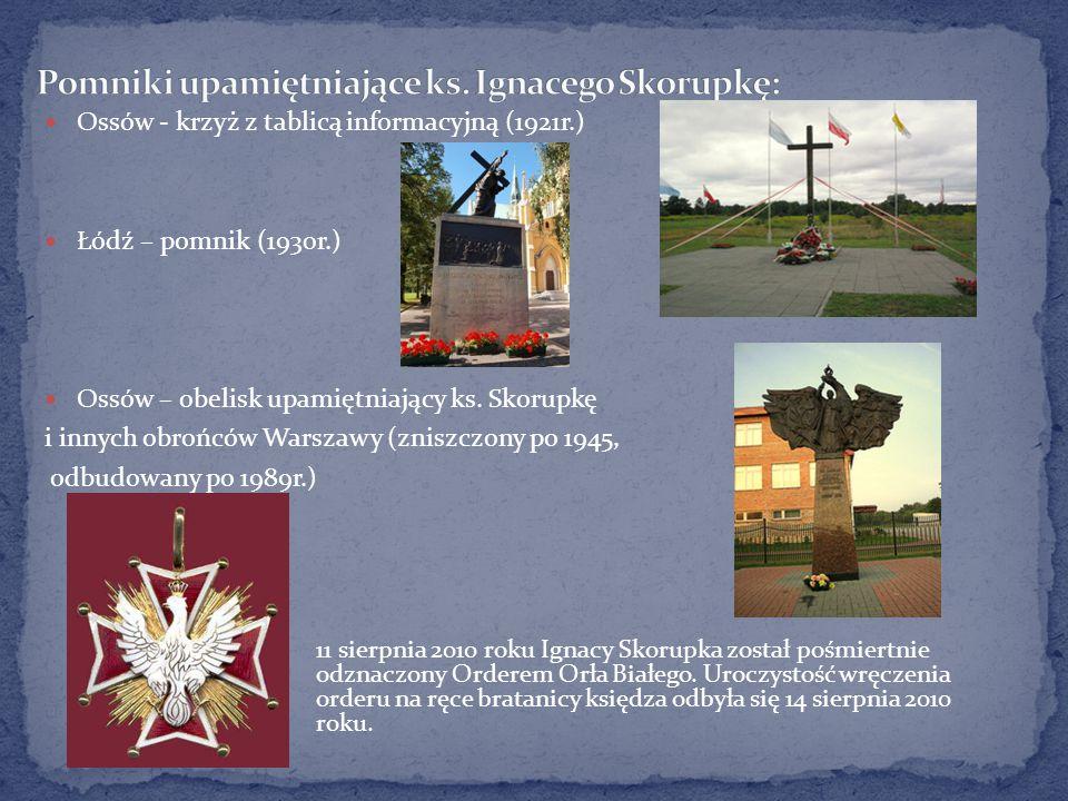 Ossów - krzyż z tablicą informacyjną (1921r.) Łódź – pomnik (1930r.) Ossów – obelisk upamiętniający ks. Skorupkę i innych obrońców Warszawy (zniszczon
