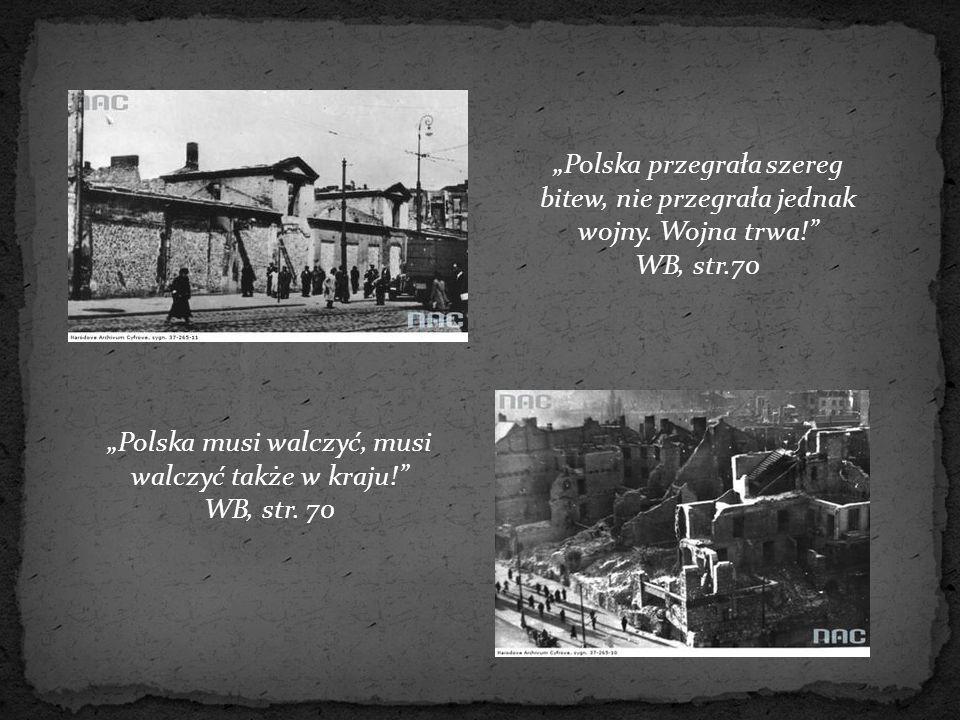 """""""Polska przegrała szereg bitew, nie przegrała jednak wojny. Wojna trwa!"""" WB, str.70 """"Polska musi walczyć, musi walczyć także w kraju!"""" WB, str. 70"""
