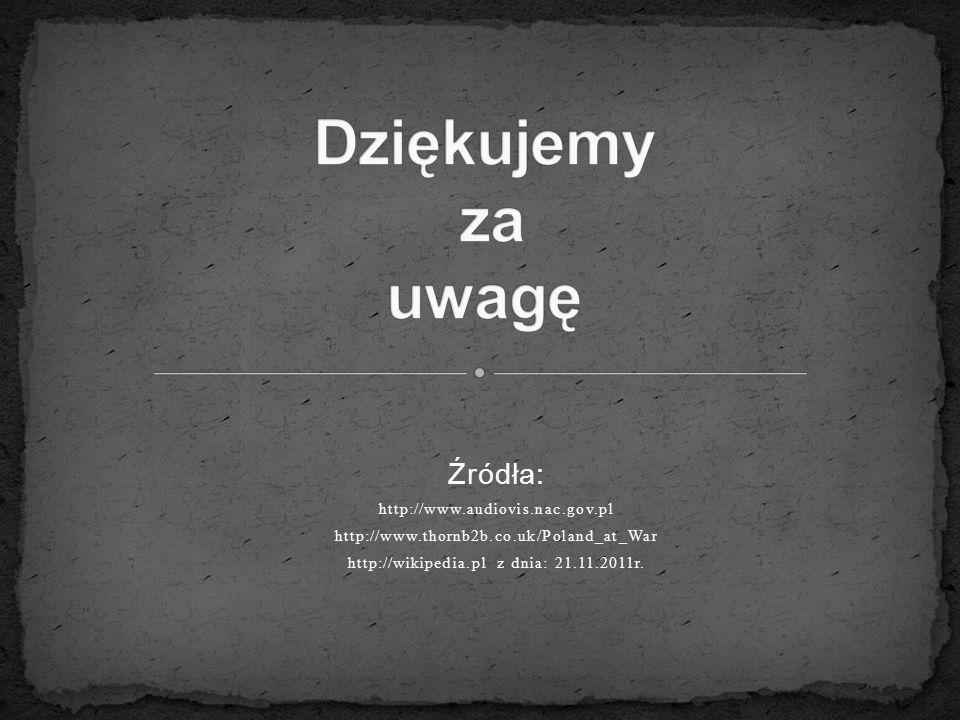 Źródła: http://www.audiovis.nac.gov.pl http://www.thornb2b.co.uk/Poland_at_War http://wikipedia.pl z dnia: 21.11.2011r.