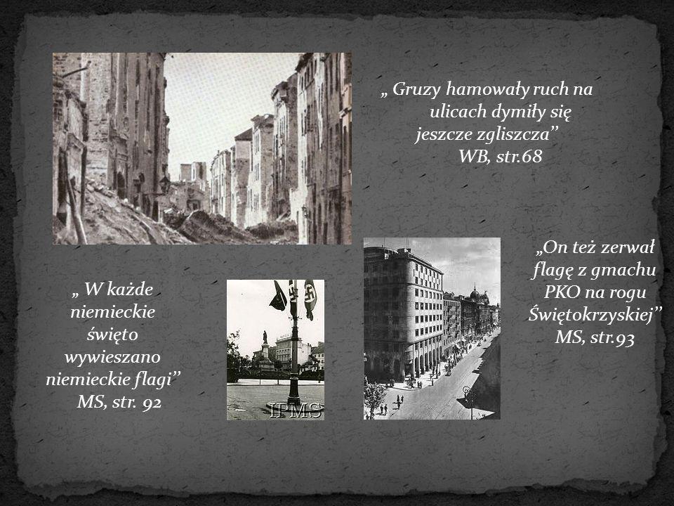 """"""" Gruzy hamowały ruch na ulicach dymiły się jeszcze zgliszcza'' WB, str.68 """" W każde niemieckie święto wywieszano niemieckie flagi'' MS, str. 92 """"On t"""