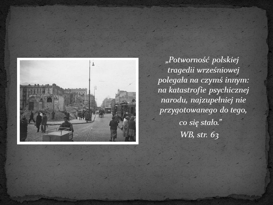 """""""Potworność polskiej tragedii wrześniowej polegała na czymś innym: na katastrofie psychicznej narodu, najzupełniej nie przygotowanego do tego, co się"""