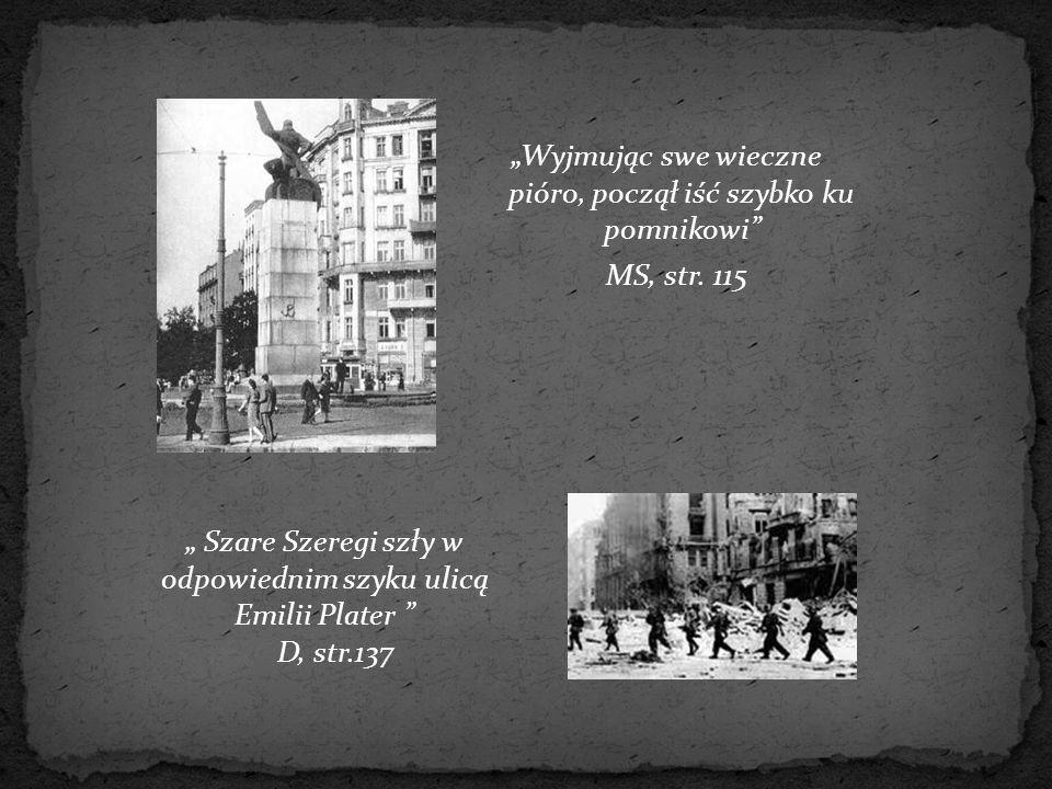 """""""Wyjmując swe wieczne pióro, począł iść szybko ku pomnikowi"""" MS, str. 115 """" Szare Szeregi szły w odpowiednim szyku ulicą Emilii Plater """" D, str.137"""
