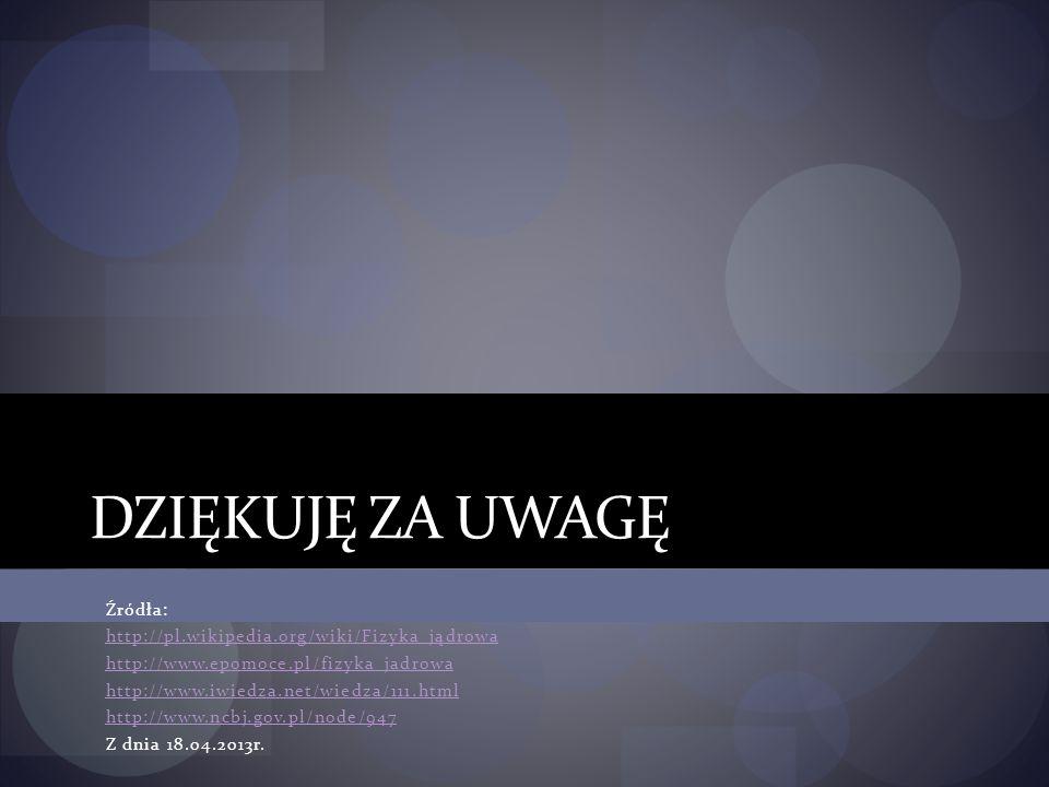 DZIĘKUJĘ ZA UWAGĘ Źródła: http://pl.wikipedia.org/wiki/Fizyka_jądrowa http://www.epomoce.pl/fizyka_jadrowa http://www.iwiedza.net/wiedza/111.html http