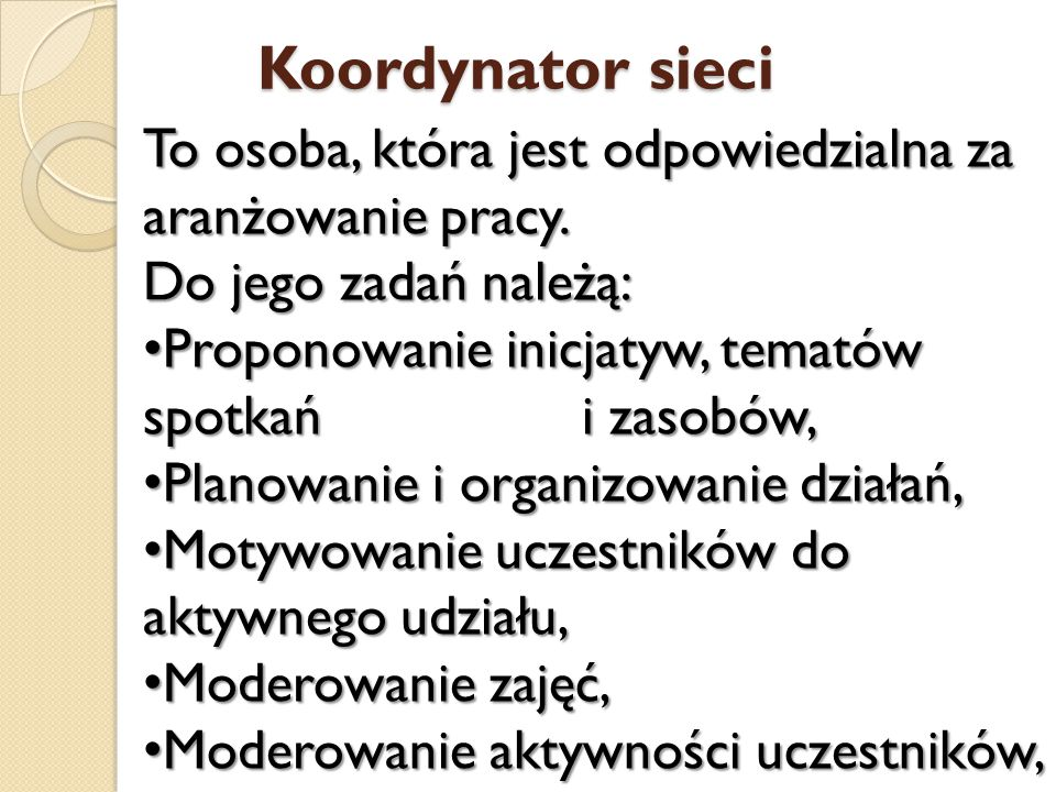 Koordynator sieci To osoba, która jest odpowiedzialna za aranżowanie pracy. Do jego zadań należą: Proponowanie inicjatyw, tematów spotkań i zasobów, P
