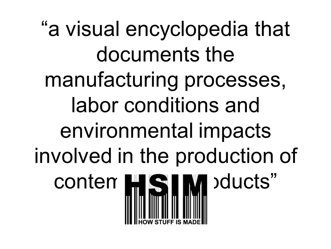 a visual encyclopedia that documents the manufacturing processes, labor conditions and environmental impacts involved in the production of contemporary products
