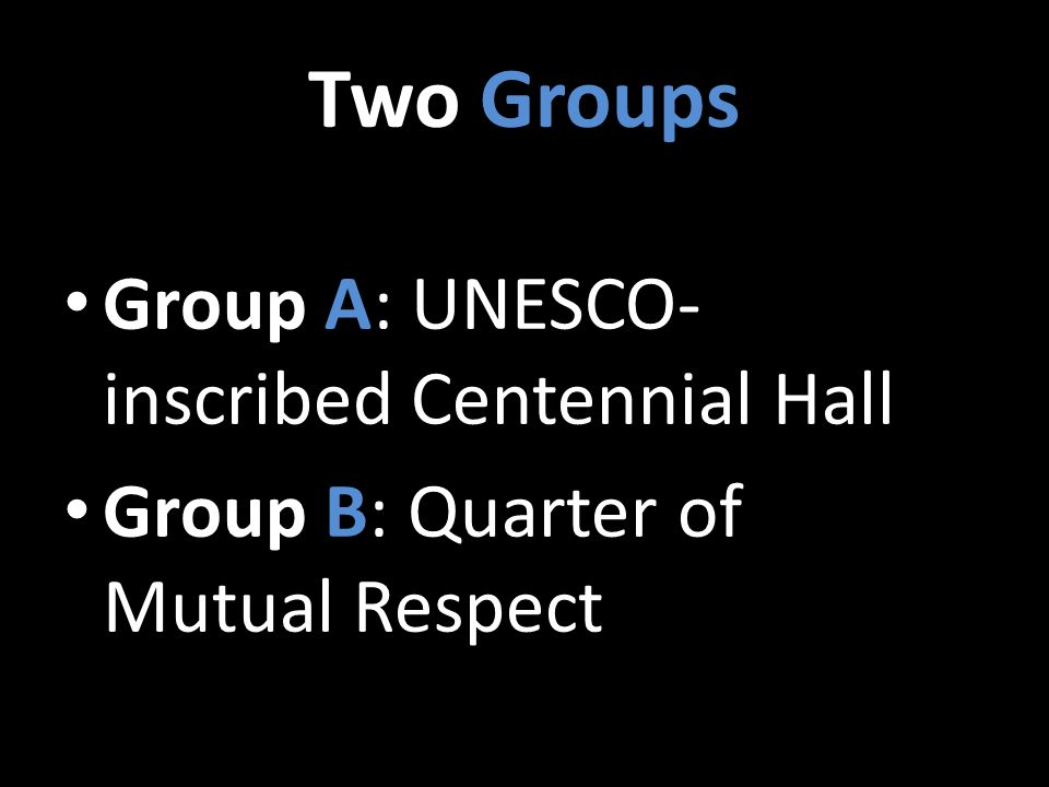 Two Groups Group A: UNESCO- inscribed Centennial Hall Group B: Quarter of Mutual Respect