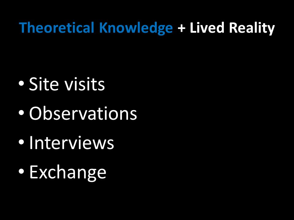 Theoretical Knowledge + Lived Reality Site visits Observations Interviews Exchange