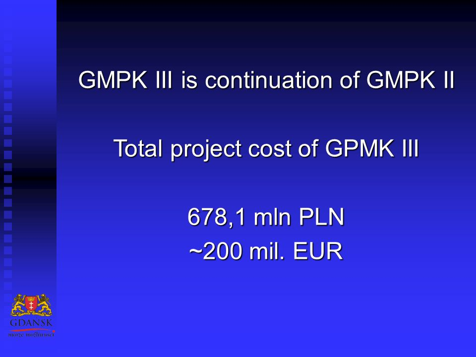 GMPK III is continuation of GMPK II Total project cost of GPMK III 678,1 mln PLN ~200 mil. EUR
