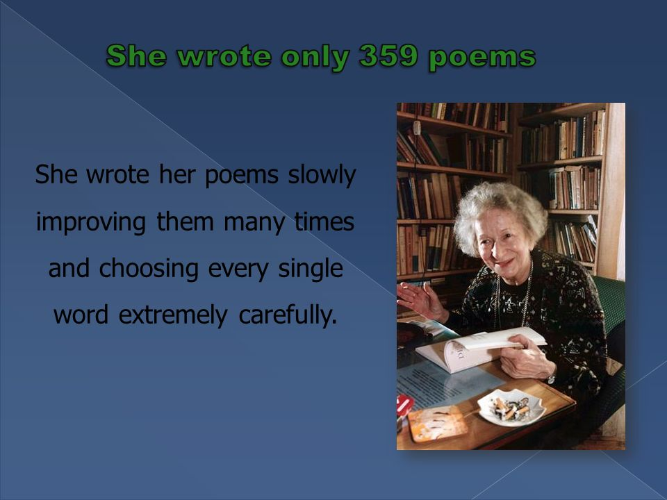 She wrote her poems slowly improving them many times and choosing every single word extremely carefully.