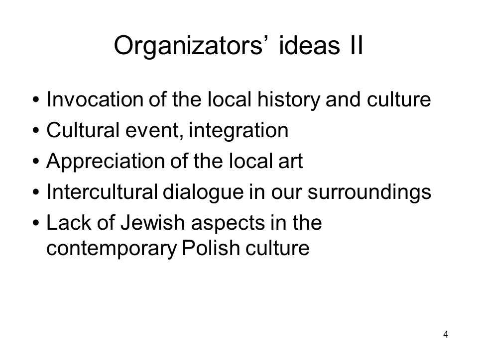 4 Organizators ideas II Invocation of the local history and culture Cultural event, integration Appreciation of the local art Intercultural dialogue in our surroundings Lack of Jewish aspects in the contemporary Polish culture
