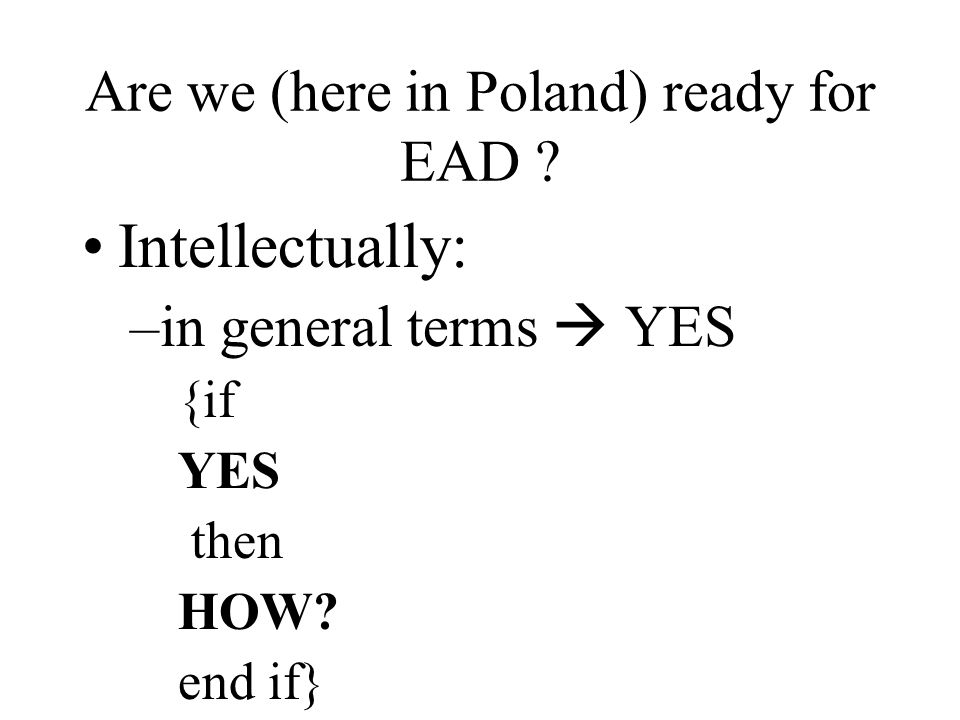 Are we (here in Poland) ready for EAD . Intellectually: –in general terms YES {if YES then HOW.