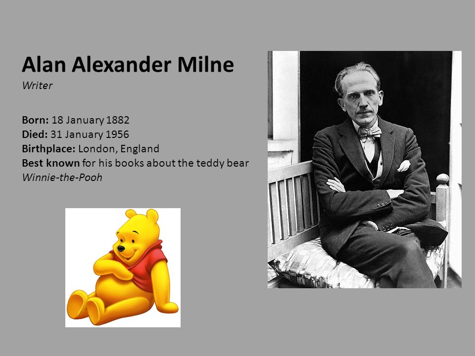 Alan Alexander Milne Writer Born: 18 January 1882 Died: 31 January 1956 Birthplace: London, England Best known for his books about the teddy bear Winnie-the-Pooh