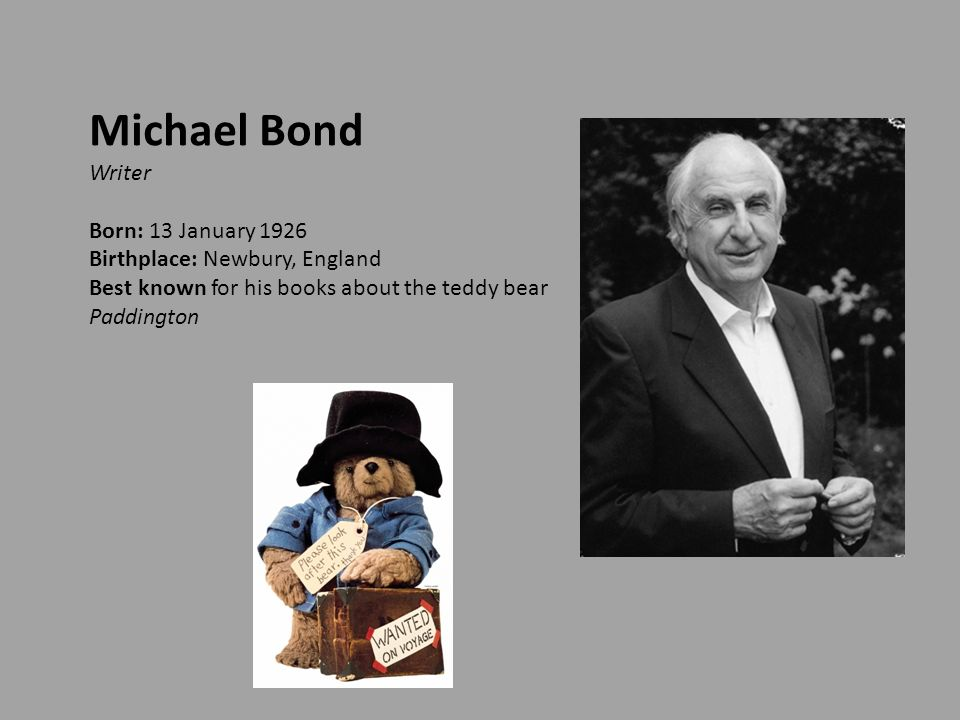 Michael Bond Writer Born: 13 January 1926 Birthplace: Newbury, England Best known for his books about the teddy bear Paddington