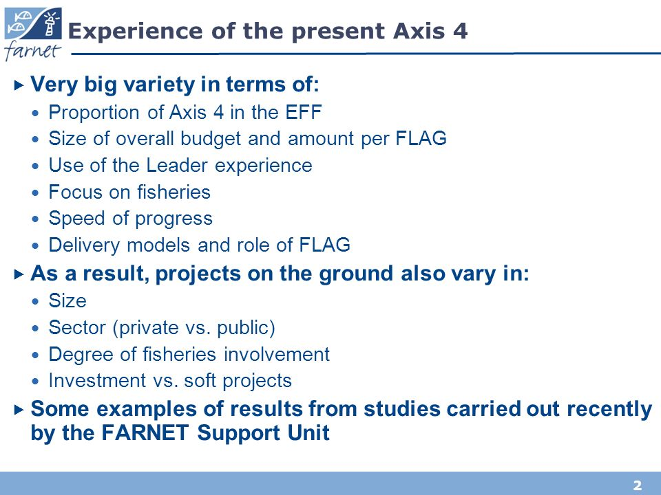 2 Experience of the present Axis 4 Very big variety in terms of: Proportion of Axis 4 in the EFF Size of overall budget and amount per FLAG Use of the Leader experience Focus on fisheries Speed of progress Delivery models and role of FLAG As a result, projects on the ground also vary in: Size Sector (private vs.