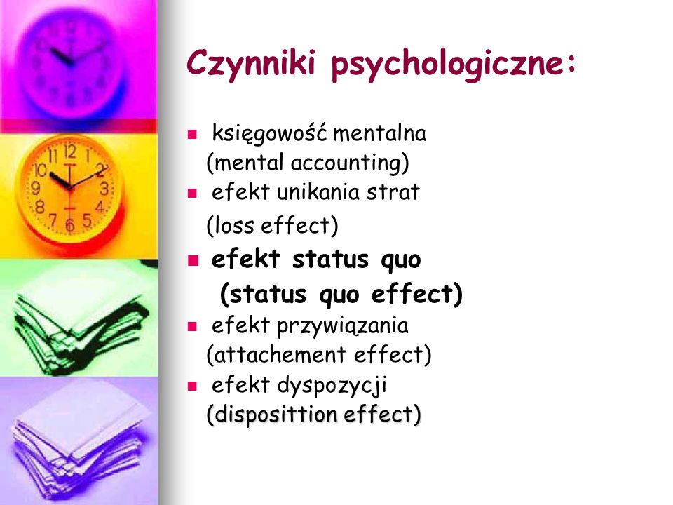 Czynniki psychologiczne: księgowość mentalna (mental accounting) efekt unikania strat (loss effect) efekt status quo (status quo effect) efekt przywiązania (attachement effect) efekt dyspozycji (disposittion effect) (disposittion effect)