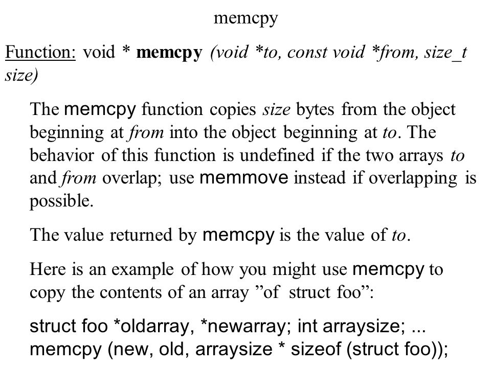 memcpy Function: void * memcpy (void *to, const void *from, size_t size) The memcpy function copies size bytes from the object beginning at from into the object beginning at to.