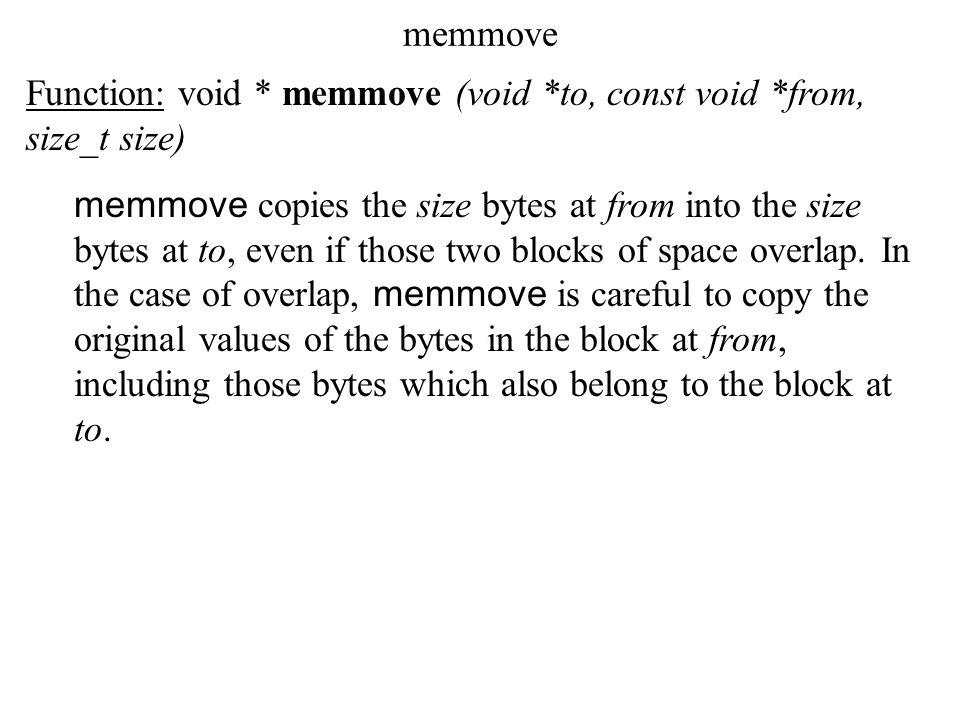 memmove Function: void * memmove (void *to, const void *from, size_t size) memmove copies the size bytes at from into the size bytes at to, even if those two blocks of space overlap.