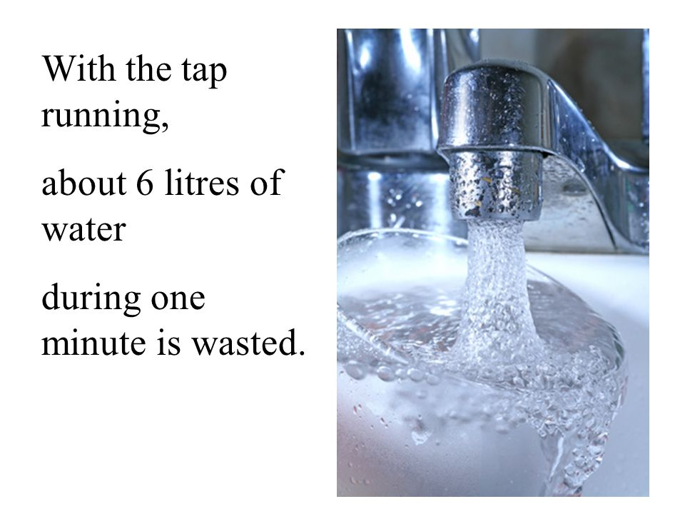 With the tap running, about 6 litres of water during one minute is wasted.