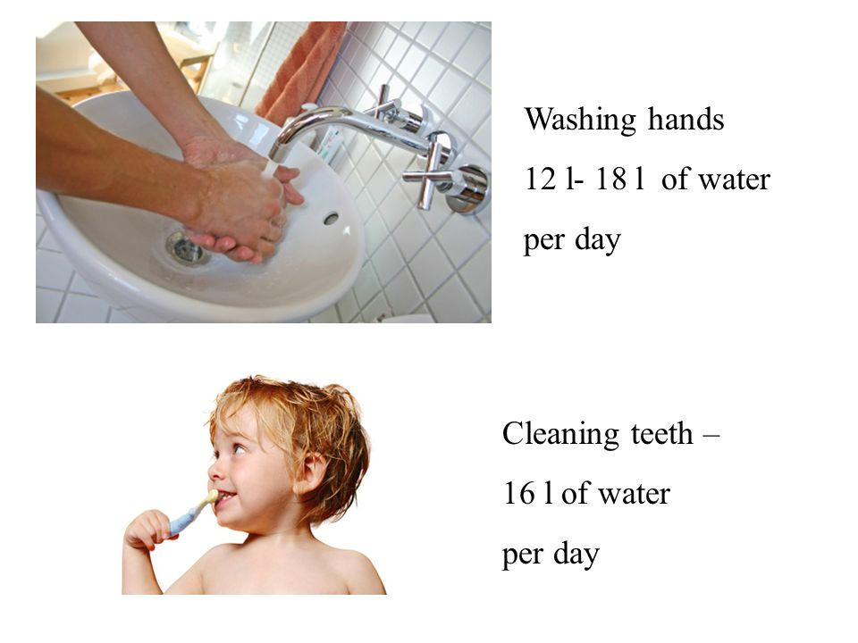 Washing hands 12 l- 18 l of water per day Cleaning teeth – 16 l of water per day