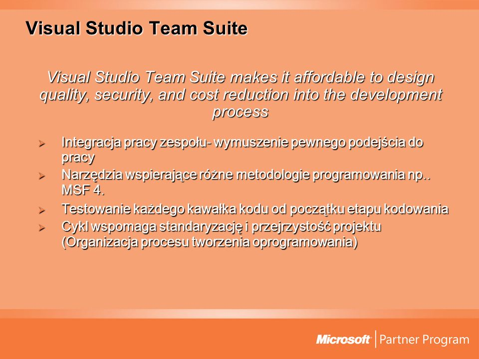 Visual Studio Team Suite Visual Studio Team Suite makes it affordable to design quality, security, and cost reduction into the development process Integracja pracy zespołu- wymuszenie pewnego podejścia do pracy Integracja pracy zespołu- wymuszenie pewnego podejścia do pracy Narzędzia wspierające różne metodologie programowania np..