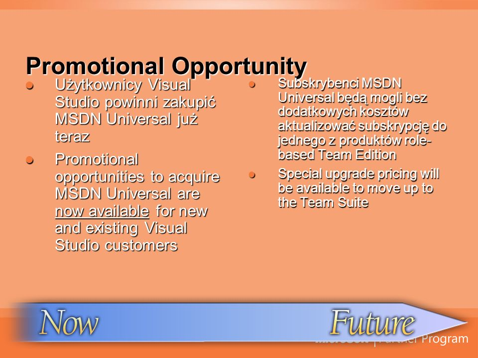 Promotional Opportunity Użytkownicy Visual Studio powinni zakupić MSDN Universal już teraz Użytkownicy Visual Studio powinni zakupić MSDN Universal już teraz Promotional opportunities to acquire MSDN Universal are now available for new and existing Visual Studio customers Promotional opportunities to acquire MSDN Universal are now available for new and existing Visual Studio customers Subskrybenci MSDN Universal będą mogli bez dodatkowych kosztów aktualizować subskrypcję do jednego z produktów role- based Team Edition Subskrybenci MSDN Universal będą mogli bez dodatkowych kosztów aktualizować subskrypcję do jednego z produktów role- based Team Edition Special upgrade pricing will be available to move up to the Team Suite Special upgrade pricing will be available to move up to the Team Suite