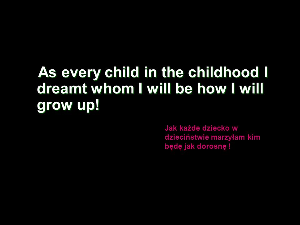 As every child in the childhood I dreamt whom I will be how I will grow up.