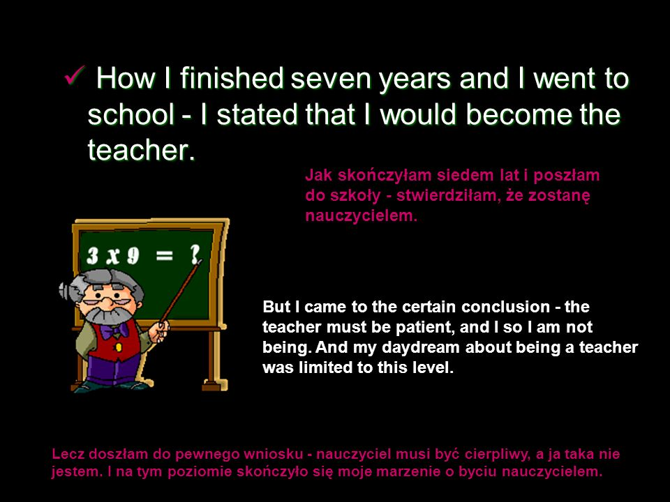 How I finished seven years and I went to school - I stated that I would become the teacher.