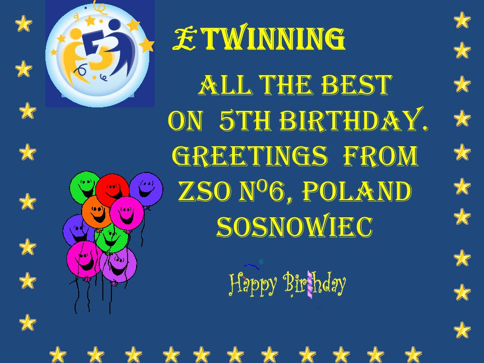 E Twinning All the best on 5th birthday. Greetings from ZSO n o 6, Poland Sosnowiec
