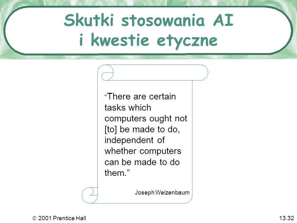2001 Prentice Hall13.32 Skutki stosowania AI i kwestie etyczne There are certain tasks which computers ought not [to] be made to do, independent of whether computers can be made to do them.