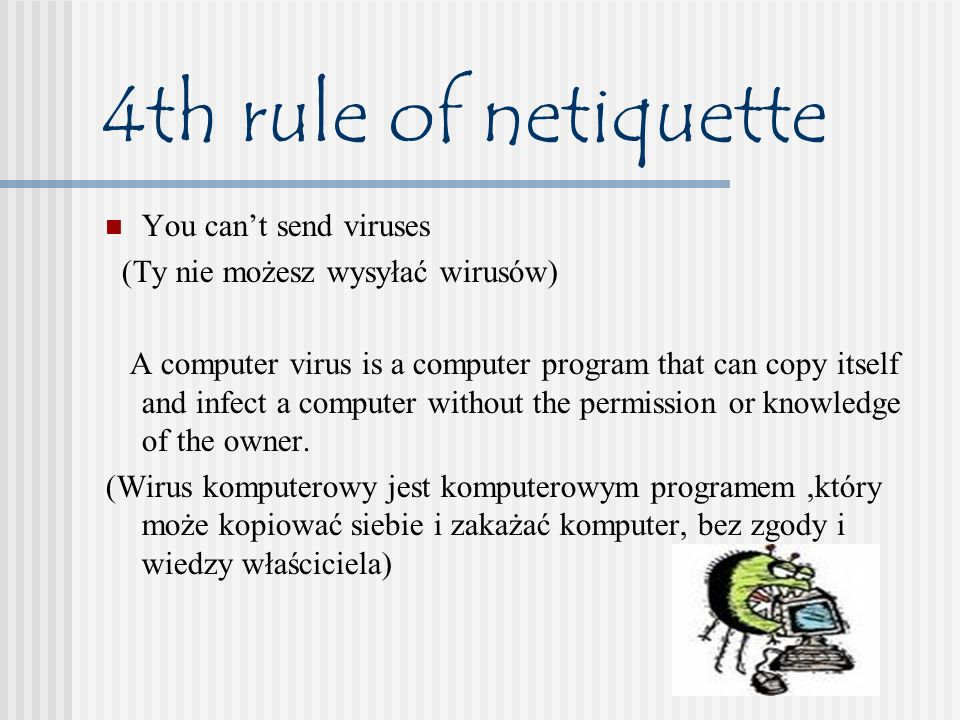 4th rule of netiquette You cant send viruses (Ty nie możesz wysyłać wirusów) A computer virus is a computer program that can copy itself and infect a computer without the permission or knowledge of the owner.