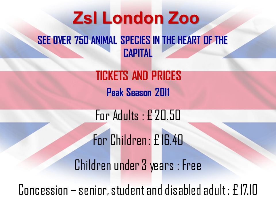 Zsl London Zoo SEE OVER 750 ANIMAL SPECIES IN THE HEART OF THE CAPITAL Peak Season 2011 For Adults : £ 20.50 For Children : £ 16.40 Children under 3 years : Free Concession – senior, student and disabled adult : £ 17.10 TICKETS AND PRICES