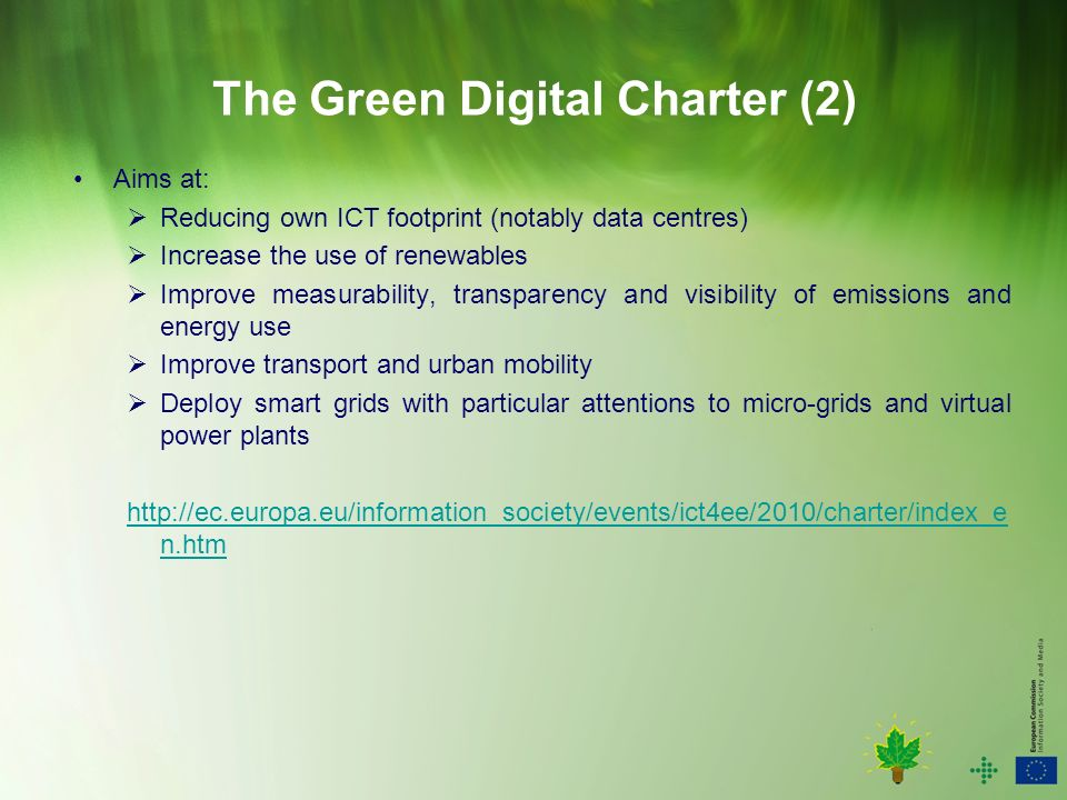 The Green Digital Charter (2) Aims at: Reducing own ICT footprint (notably data centres) Increase the use of renewables Improve measurability, transparency and visibility of emissions and energy use Improve transport and urban mobility Deploy smart grids with particular attentions to micro-grids and virtual power plants   n.htm
